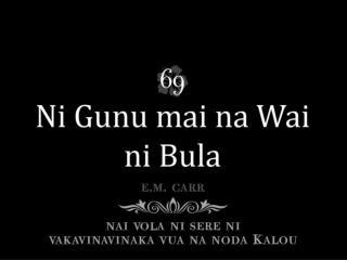 Na wai ni bula drodro tiko Sa soli walega; O koya sa qai via gunu, Kacivi tikoga.