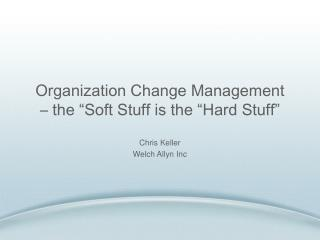 Organization Change Management  � the �Soft Stuff is the �Hard Stuff�
