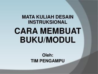MATA KULIAH DESAIN INSTRUKSIONAL CARA MEMBUAT  BUKU/ MODUL Oleh: TIM PENGAMPU