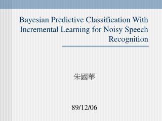 Bayesian Predictive Classification With Incremental Learning for Noisy Speech Recognition
