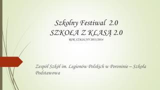 Szkolny Festiwal  2.0 SZKOŁA Z KLASĄ 2.0 ROK  SZKOLNY 2013/2014