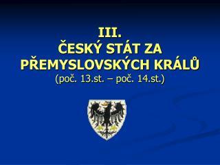 III. ČESKÝ STÁT ZA PŘEMYSLOVSKÝCH KRÁLŮ  (poč. 13.st. – poč. 14.st.)
