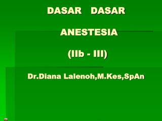 DASAR    DASAR   ANESTESIA  ( IIb  - III) Dr.Diana Lalenoh,M.Kes,SpAn