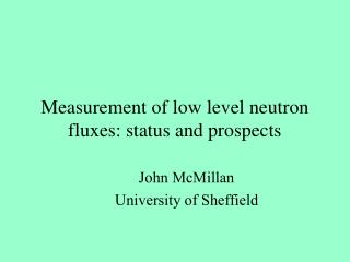 Measurement of low level neutron fluxes: status and prospects