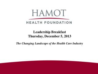 Leadership Breakfast Thursday, December 5, 2013 The Changing Landscape of the Health Care Industry