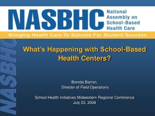 What's Happening with School-Based  Health Centers? Brenda Barron,  Director of Field Operations