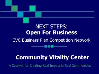 NEXT STEPS:  Open For Business CVC Business Plan Competition Network Community Vitality Center