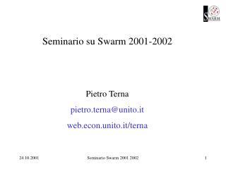Seminario su Swarm 2001-2002 Pietro Terna pietro.terna@unito.it web.econ.unito.it/terna