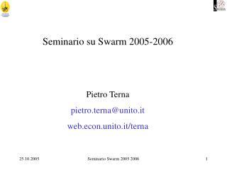 Seminario su Swarm 2005-2006 Pietro Terna pietro.terna@unito.it web.econ.unito.it/terna