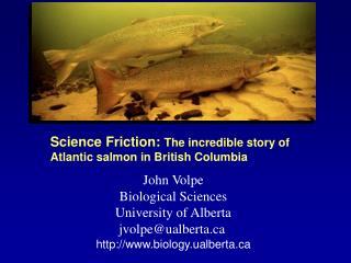 John Volpe Biological Sciences University of Alberta jvolpe@ualberta
