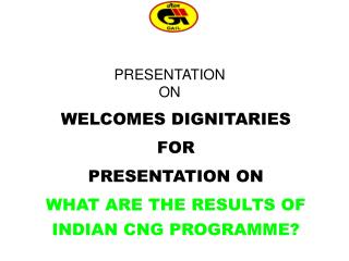 WELCOMES DIGNITARIES FOR PRESENTATION ON  WHAT ARE THE RESULTS OF INDIAN CNG PROGRAMME?