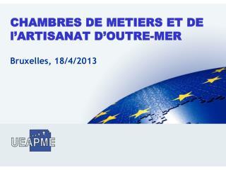 CHAMBRES DE METIERS ET DE l'ARTISANAT D'OUTRE-MER Bruxelles, 18/4/2013
