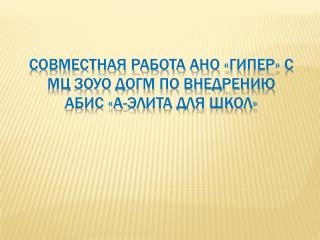 Совместная работа АНО « Гипер » с  МЦ ЗОУО догм по внедрению   абис  «А-элита для школ»