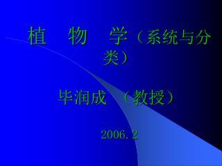 植  物  学 (系统与分类) 毕润成 (教授) 2006.2
