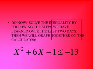 DO NOW:  SOLVE THE INEQUALITY BY FOLLOWING THE STEPS WE HAVE LEARNED OVER THE LAST TWO DAYS.  THEN WE WILL GRAPH TOGETHE