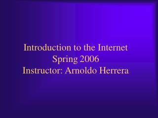 Introduction to the Internet Spring 2006 Instructor: Arnoldo Herrera