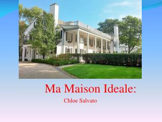 Ma  Maison Ideale : Chloe  Salvato