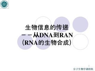 生物信息的传递 --从 DNA 到 RAN ( RNA 的生物合成)