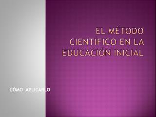 EL MÉTODO CIENTÍFICO EN LA EDUCACIÓN INICIAL