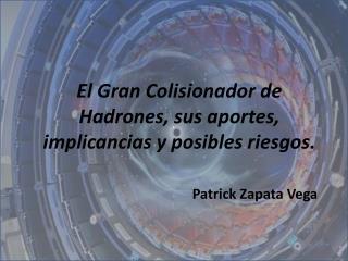 El Gran Colisionador de Hadrones, sus aportes, implicancias y posibles riesgos.