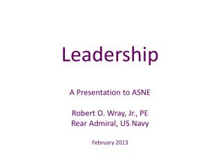 Leadership A Presentation to ASNE Robert O. Wray, Jr., PE Rear Admiral, US Navy February 2013