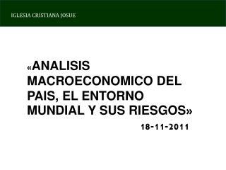 « ANALISIS MACROECONOMICO DEL PAIS, EL ENTORNO MUNDIAL Y SUS RIESGOS » 18-11-2011