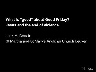"What is ""good"" about Good Friday? Jesus and the end of violence. Jack McDonald"