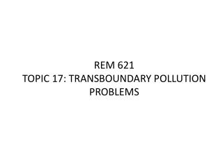 REM 621 TOPIC 17: TRANSBOUNDARY POLLUTION PROBLEMS