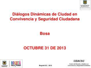 Di�logos Din�micas de Ciudad en Convivencia y Seguridad Ciudadana  Bosa OCTUBRE 31 DE 2013