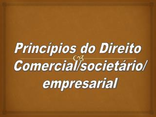 Princípios do Direito  Comercial/societário/ empresarial