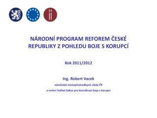 NÁRODNÍ PROGRAM REFOREM ČESKÉ REPUBLIKY Z POHLEDU BOJE S KORUPCÍ Rok 2011/2012 Ing. Robert Vacek