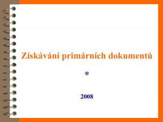 Získávání primárních dokumentů * 2008