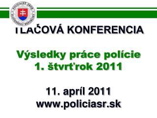 TLAČOVÁ KONFERENCIA Výsledky práce polície 1. štvrťrok  2011 11. apríl 2011 policiasr.sk
