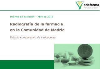 Informe de evolución – Abril de 2013 Radiografía de la farmacia en la Comunidad de Madrid