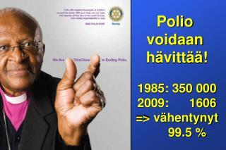 Polio  voidaan  h�vitt��! 1985: 350 000 2009:      1606 => v�hentynyt       99.5 %
