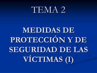 TEMA 2 MEDIDAS DE PROTECCIÓN Y DE SEGURIDAD DE LAS VÍCTIMAS (I)