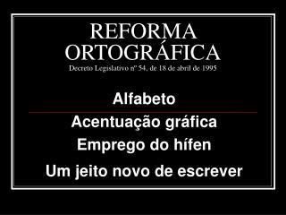 REFORMA  ORTOGRÁFICA Decreto Legislativo nº 54, de 18 de abril de 1995