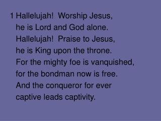 1	Hallelujah!  Worship Jesus, 	he is Lord and God alone. 	Hallelujah!  Praise to Jesus,