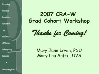 2007 CRA-W  Grad Cohort Workshop Thanks for Coming! Mary Jane Irwin, PSU Mary Lou Soffa, UVA