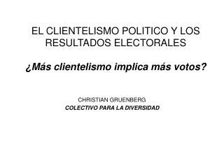 EL CLIENTELISMO POLITICO Y LOS RESULTADOS ELECTORALES ¿M ás clientelismo implica más votos?