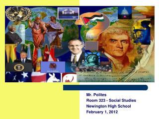 Mr. Polites Room 323 - Social Studies Newington High School February 1, 2012