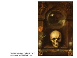 Jacques de Gheyn II., Vanitas, 1503,  Metropolitan Museum, New York