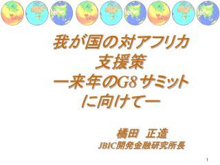 我が国の対アフリカ 支援策 ー来年の G8 サミット に向けてー 橘田 正造 JBIC 開発金融研究所長