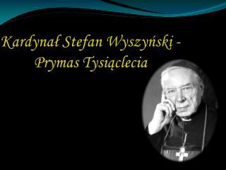 Kardynał Stefan Wyszyński - Prymas Tysiąclecia