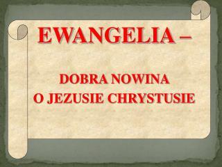 EWANGELIA – DOBRA NOWINA  O JEZUSIE CHRYSTUSIE