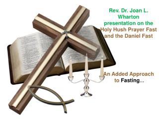 Rev. Dr. Joan L. Wharton  presentation on the  Holy Hush Prayer Fast and the Daniel Fast      An Added Approach  to Fast