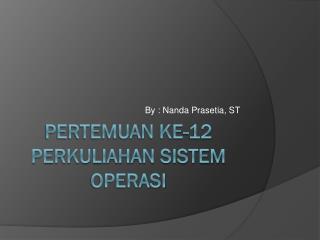 Pertemuan ke-12 perkuliahan sistem operasi