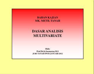 BAHAN KAJIAN MK. METIL TANAH DASAR ANALISIS  MULTIVARIATE Oleh : Prof.Dr.Ir.Soemarno,M.S