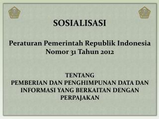 SOSIALISASI Peraturan Pemerintah Republik Indonesia Nomor 31 Tahun 2012 TENTANG