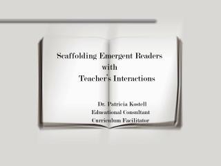 Scaffolding Emergent Readers with        Teacher s Interactions          Dr. Patricia Kostell Educational Consultant Cur